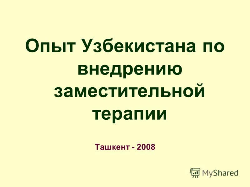 Опыт Узбекистана по внедрению заместительной терапии Ташкент - 2008