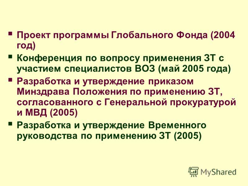 Проект программы Глобального Фонда (2004 год) Конференция по вопросу применения ЗТ с участием специалистов ВОЗ (май 2005 года) Разработка и утверждение приказом Минздрава Положения по применению ЗТ, согласованного с Генеральной прокуратурой и МВД (20