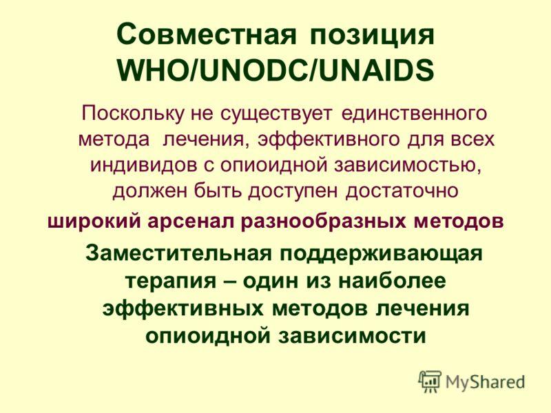 Совместная позиция WHO/UNODC/UNAIDS Поскольку не существует единственного метода лечения, эффективного для всех индивидов с опиоидной зависимостью, должен быть доступен достаточно широкий арсенал разнообразных методов Заместительная поддерживающая те