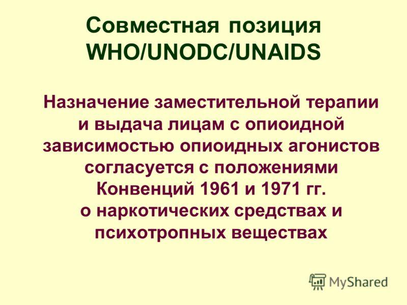 Совместная позиция WHO/UNODC/UNAIDS Назначение заместительной терапии и выдача лицам с опиоидной зависимостью опиоидных агонистов согласуется с положениями Конвенций 1961 и 1971 гг. о наркотических средствах и психотропных веществах