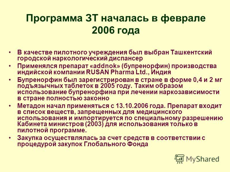 Программа ЗТ началась в феврале 2006 года В качестве пилотного учреждения был выбран Ташкентский городской наркологический диспансер Применялся препарат «addnok» (бупренорфин) производства индийской компании RUSAN Pharma Ltd., Индия Бупренорфин был з