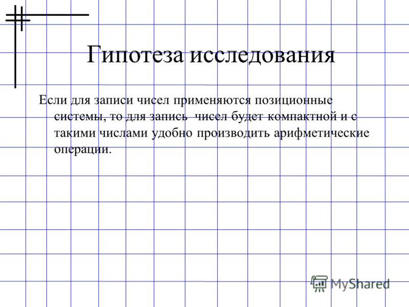 Гипотеза исследования Если для записи чисел применяются позиционные системы, то для запись чисел будет компактной и с такими числами удобно производить арифметические операции.