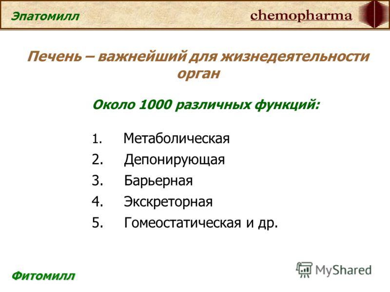 Фитомилл Эпатомилл Около 1000 различных функций: 1. Метаболическая 2. Депонирующая 3. Барьерная 4. Экскреторная 5. Гомеостатическая и др. Печень – важнейший для жизнедеятельности орган