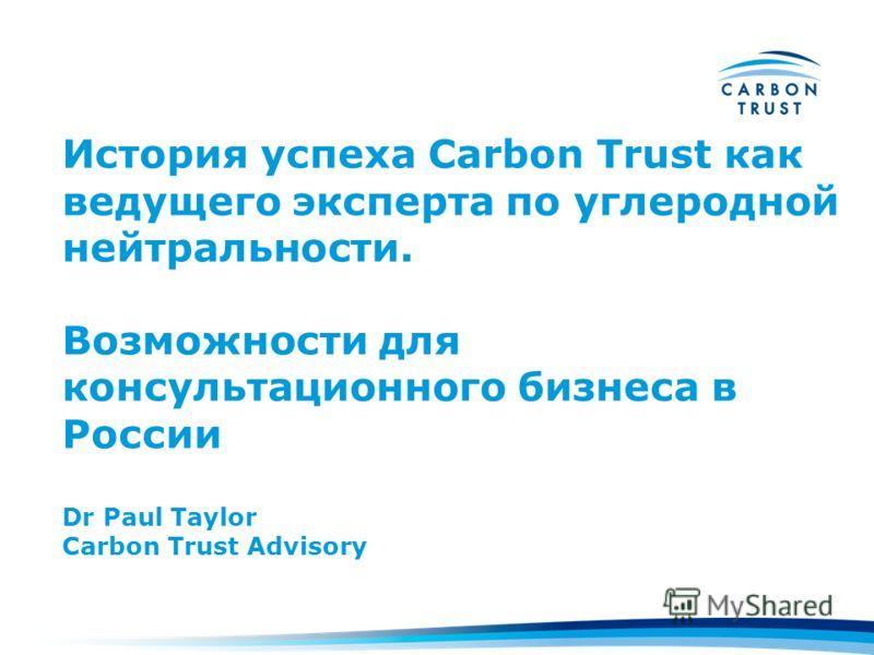 История успеха Carbon Trust как ведущего эксперта по углеродной нейтральности. Возможности для консультационного бизнеса в России Dr Paul Taylor Carbon Trust Advisory