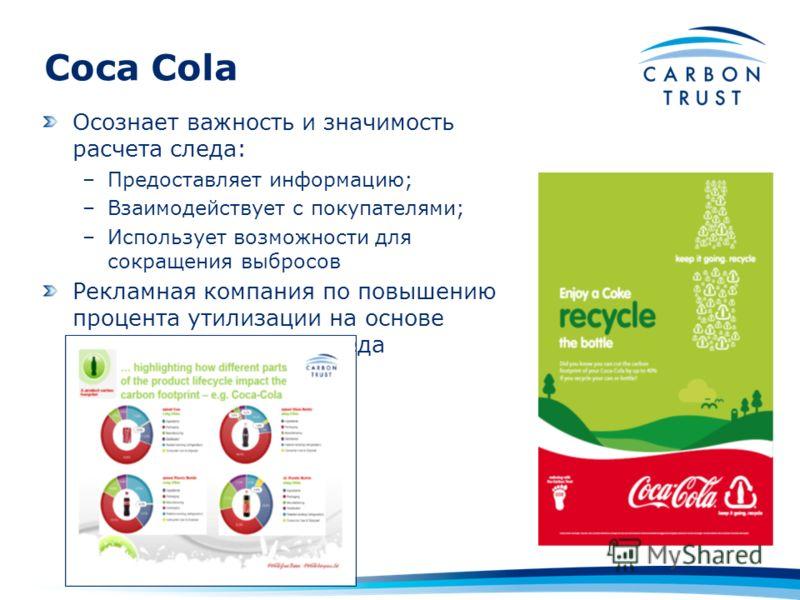 Осознает важность и значимость расчета следа: –Предоставляет информацию; –Взаимодействует с покупателями; –Использует возможности для сокращения выбросов Рекламная компания по повышению процента утилизации на основе результатов расчета следа Coca Col