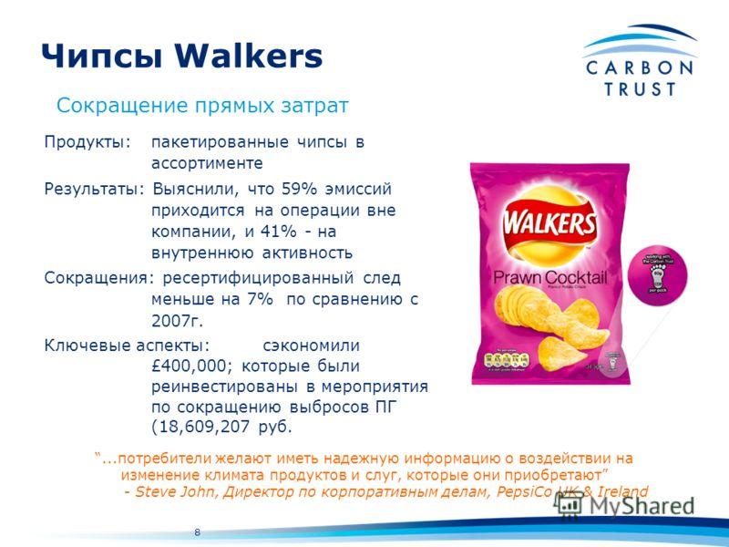 8 Чипсы Walkers Продукты:пакетированные чипсы в ассортименте Результаты: Выяснили, что 59% эмиссий приходится на операции вне компании, и 41% - на внутреннюю активность Сокращения: ресертифицированный след меньше на 7% по сравнению с 2007г. Ключевые