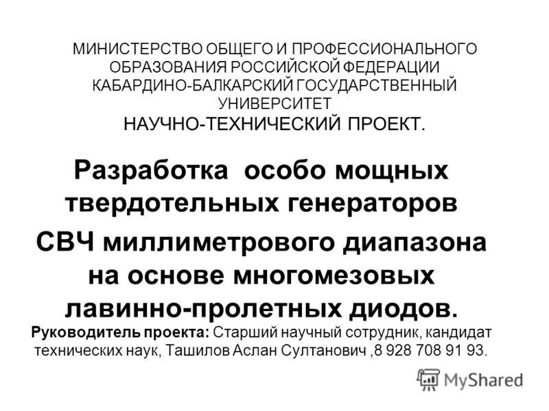 МИНИСТЕРСТВО ОБЩЕГО И ПРОФЕССИОНАЛЬНОГО ОБРАЗОВАНИЯ РОССИЙСКОЙ ФЕДЕРАЦИИ КАБАРДИНО-БАЛКАРСКИЙ ГОСУДАРСТВЕННЫЙ УНИВЕРСИТЕТ НАУЧНО-ТЕХНИЧЕСКИЙ ПРОЕКТ. Разработка особо мощных твердотельных генераторов СВЧ миллиметрового диапазона на основе многомезовых