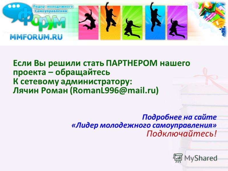 Если Вы решили стать ПАРТНЕРОМ нашего проекта – обращайтесь К сетевому администратору: Лячин Роман (RomanL996@mail.ru) Подробнее на сайте «Лидер молодежного самоуправления» Подключайтесь!
