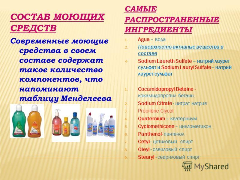 СОСТАВ МОЮЩИХ СРЕДСТВ САМЫЕ РАСПРОСТРАНЕННЫЕ ИНГРЕДИЕНТЫ Современные моющие средства в своем составе содержат такое количество компонентов, что напоминают таблицу Менделеева 1. Agua – вода 2. Поверхностно-активные вещества в составе Sodium Laureth Su