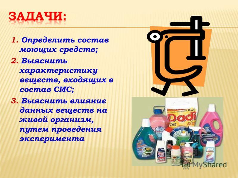 1. Определить состав моющих средств; 2. Выяснить характеристику веществ, входящих в состав СМС; 3. Выяснить влияние данных веществ на живой организм, путем проведения эксперимента