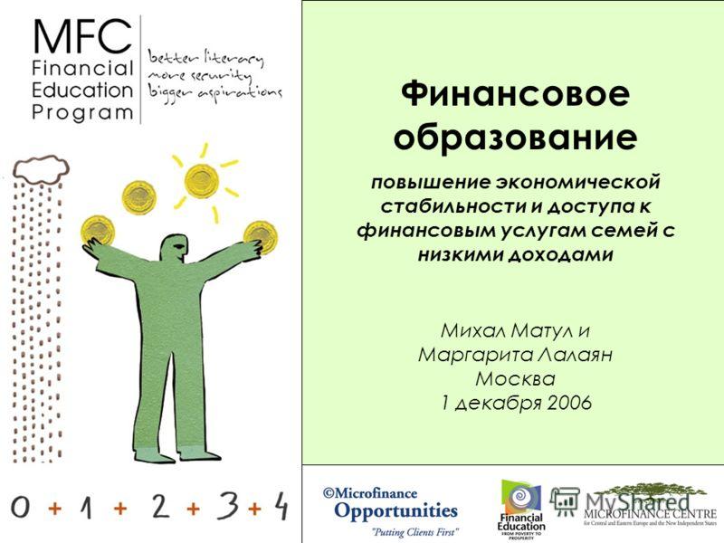 Михал Матул и Маргарита Лалаян Москва 1 декабря 2006 Финансовое образование повышение экономической стабильности и доступа к финансовым услугам семей с низкими доходами