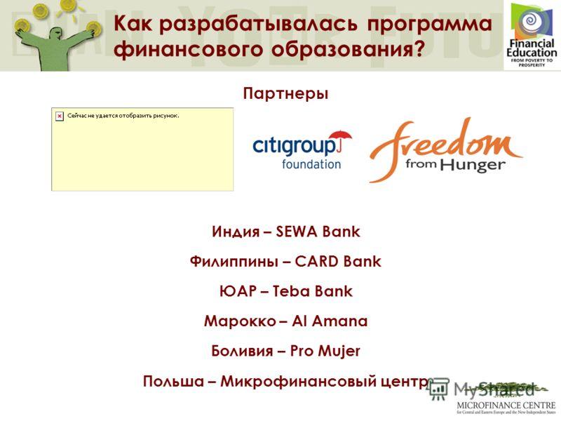 Как разрабатывалась программа финансового образования? Партнеры Индия – SEWA Bank Филиппины – CARD Bank ЮАР – Teba Bank Марокко – Al Amana Боливия – Pro Mujer Польша – Микрофинансовый центр