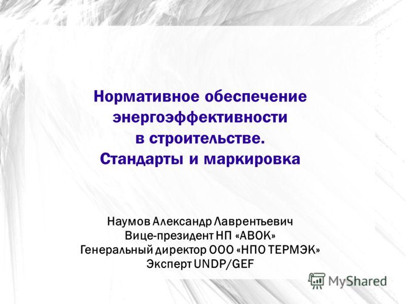 Нормативное обеспечение энергоэффективности в строительстве. Стандарты и маркировка Наумов Александр Лаврентьевич Вице-президент НП «АВОК» Генеральный директор ООО «НПО ТЕРМЭК» Эксперт UNDP/GEF
