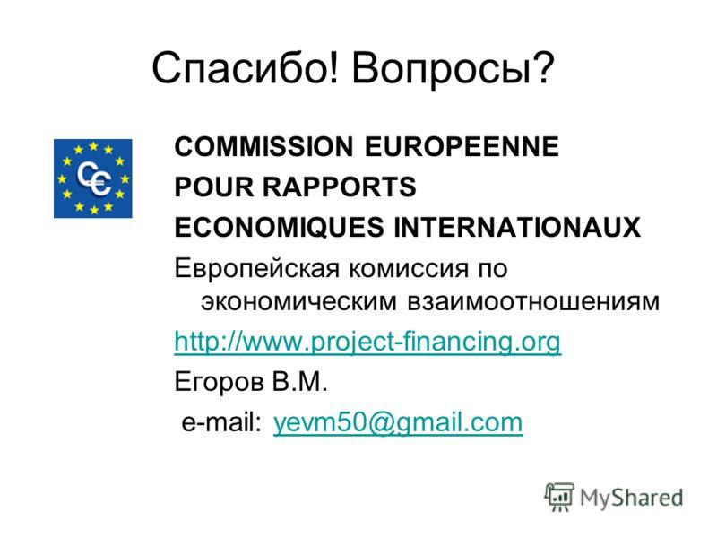 Спасибо! Вопросы? COMMISSION EUROPEENNE POUR RAPPORTS ECONOMIQUES INTERNATIONAUX Европейская комиссия по экономическим взаимоотношениям http://www.project-financing.org Егоров В.М. e-mail: yevm50@gmail.comyevm50@gmail.com