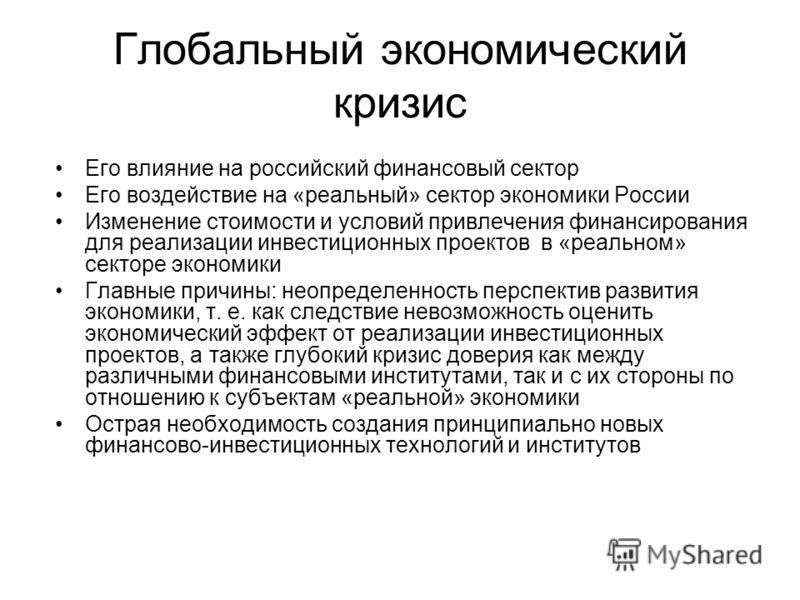 Глобальный экономический кризис Его влияние на российский финансовый сектор Его воздействие на «реальный» сектор экономики России Изменение стоимости и условий привлечения финансирования для реализации инвестиционных проектов в «реальном» секторе эко