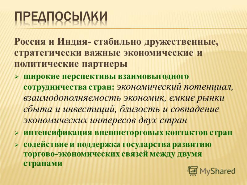 Россия и Индия- стабильно дружественные, стратегически важные экономические и политические партнеры широкие перспективы взаимовыгодного сотрудничества стран: экономический потенциал, взаимодополняемость экономик, емкие рынки сбыта и инвестиций, близо