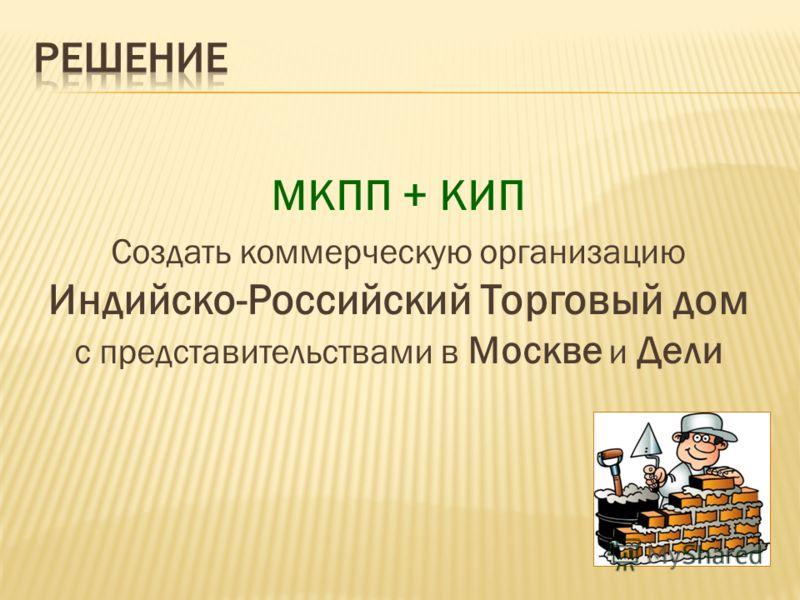 МКПП + КИП Создать коммерческую организацию Индийско-Российский Торговый дом с представительствами в Москве и Дели