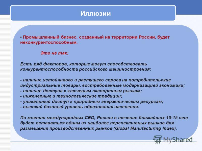 Иллюзии Промышленный бизнес, созданный на территории России, будет неконкурентоспособным. Это не так: Есть ряд факторов, которые могут способствовать конкурентоспособности российского машиностроения: - наличие устойчивого и растущего спроса на потреб