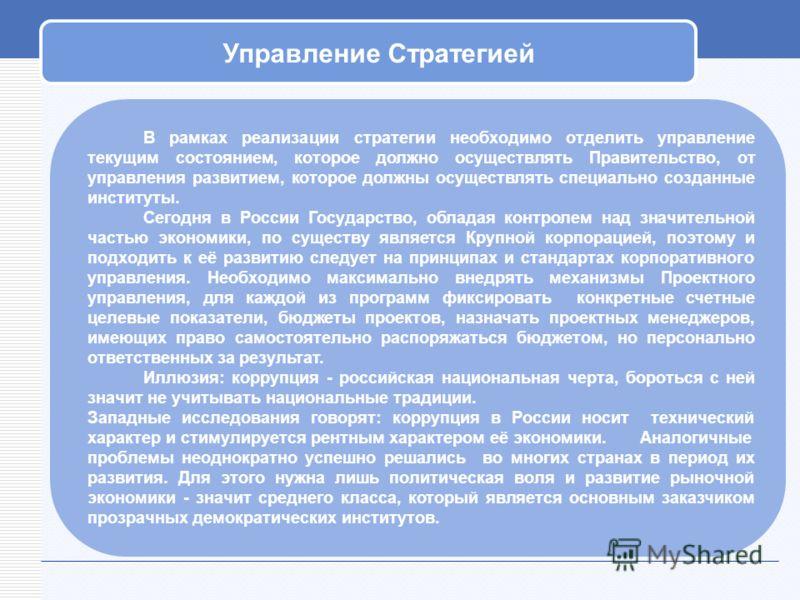 Управление Стратегией В рамках реализации стратегии необходимо отделить управление текущим состоянием, которое должно осуществлять Правительство, от управления развитием, которое должны осуществлять специально созданные институты. Сегодня в России Го