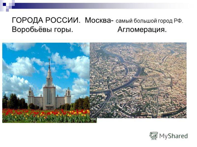 ГОРОДА РОССИИ. Москва- самый большой город РФ. Воробьёвы горы. Агломерация.