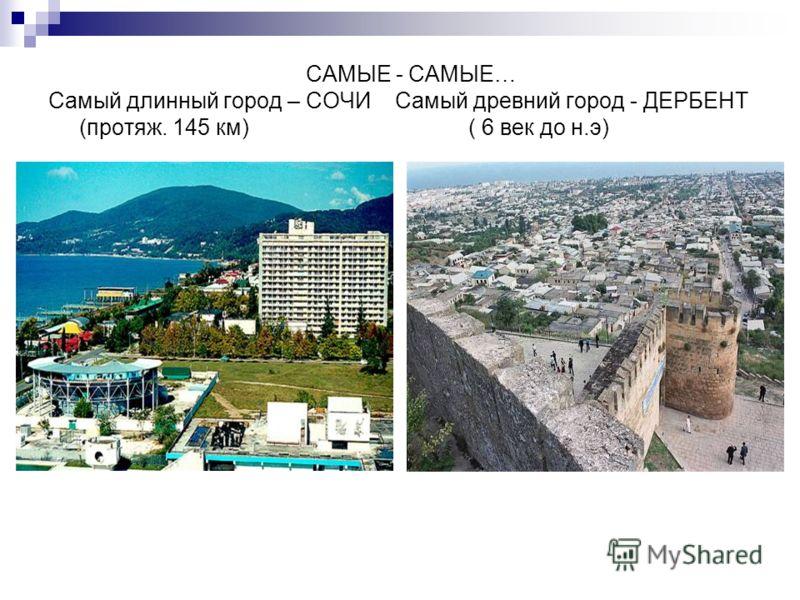 САМЫЕ - САМЫЕ… Самый длинный город – СОЧИ Самый древний город - ДЕРБЕНТ (протяж. 145 км) ( 6 век до н.э)
