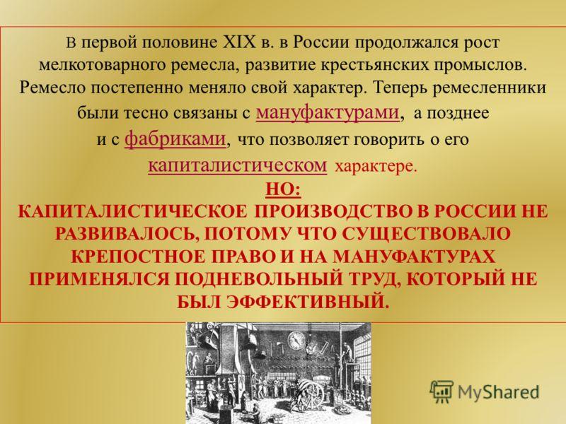 В первой половине XIX в. в России продолжался рост мелкотоварного ремесла, развитие крестьянских промыслов. Ремесло постепенно меняло свой характер. Теперь ремесленники были тесно связаны с мануфактурами, а позднее мануфактурами и с фабриками, что по