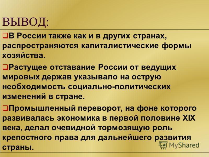 ВЫВОД: В России также как и в других странах, распространяются капиталистические формы хозяйства. Растущее отставание России от ведущих мировых держав указывало на острую необходимость социально-политических изменений в стране. Промышленный переворот