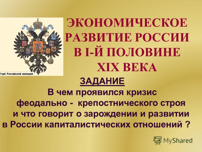 ЭКОНОМИЧЕСКОЕ РАЗВИТИЕ РОССИИ В I-Й ПОЛОВИНЕ XIX ВЕКА ЗАДАНИЕ В чем проявился кризис феодально - крепостнического строя и что говорит о зарождении и развитии в России капиталистических отношений ?