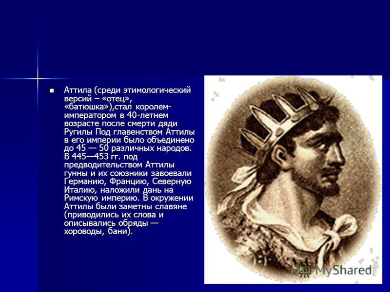 Аттила (среди этимологический версий – «отец», «батюшка»),стал королем- императором в 40-летнем возрасте после смерти дяди Ругилы Под главенством Аттилы в его империи было объединено до 45 50 различных народов. В 445453 гг. под предводительством Атти