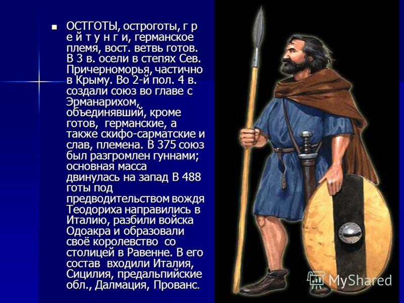 ОСТГОТЫ, остроготы, г р е й т у н г и, германское племя, вост. ветвь готов. В 3 в. осели в степях Сев. Причерноморья, частично в Крыму. Во 2-й пол. 4 в. создали союз во главе с Эрманарихом, объединявший, кроме готов, германские, а также скифо-сарматс