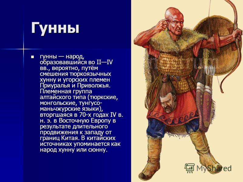 Гунны гунны народ, образовавшийся во IIIV вв., вероятно, путём смешения тюркоязычных хунну и угорских племен Приуралья и Приволжья. Племенная группа алтайского типа (тюркские, монгольские, тунгусо- маньчжурские языки), вторгшаяся в 70-х годах IV в. н