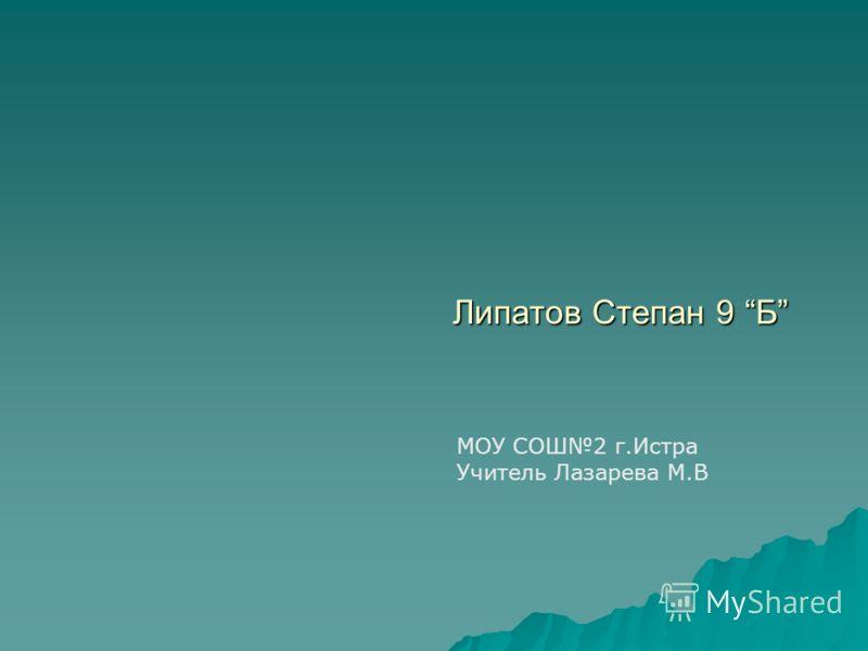Липатов Степан 9 Б МОУ СОШ2 г.Истра Учитель Лазарева М.В