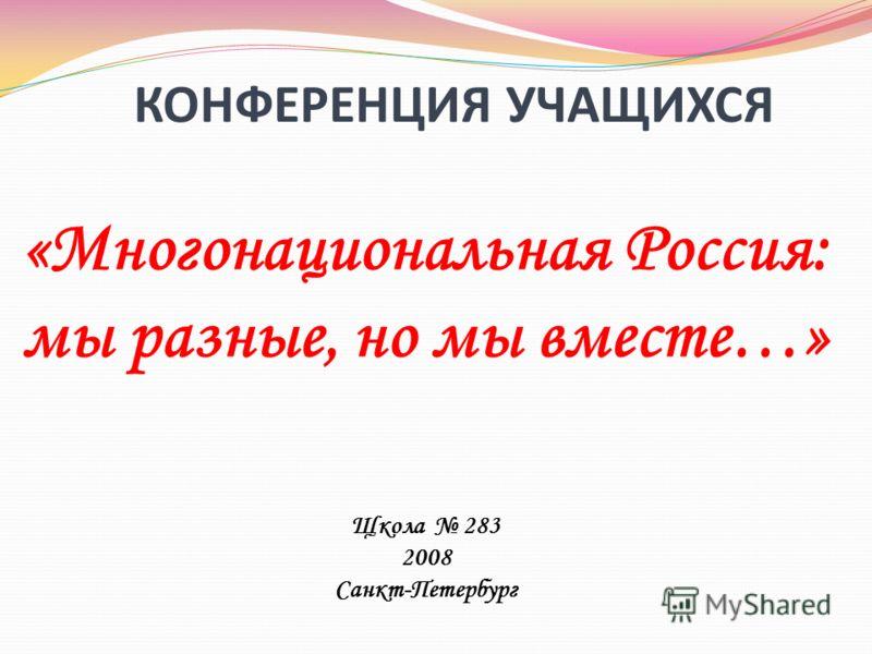 КОНФЕРЕНЦИЯ УЧАЩИХСЯ «Многонациональная Россия: мы разные, но мы вместе…» Щкола 283 2008 Санкт-Петербург