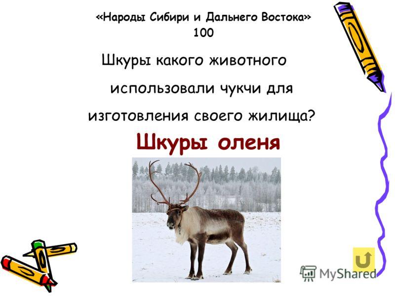 Шкуры какого животного использовали чукчи для изготовления своего жилища? «Народы Сибири и Дальнего Востока» 100 Шкуры оленя