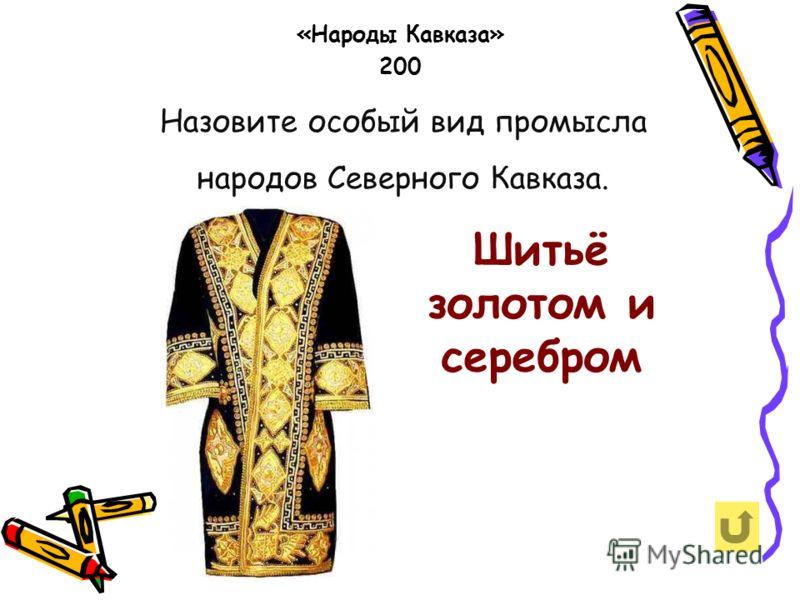 Назовите особый вид промысла народов Северного Кавказа. «Народы Кавказа» 200 Шитьё золотом и серебром