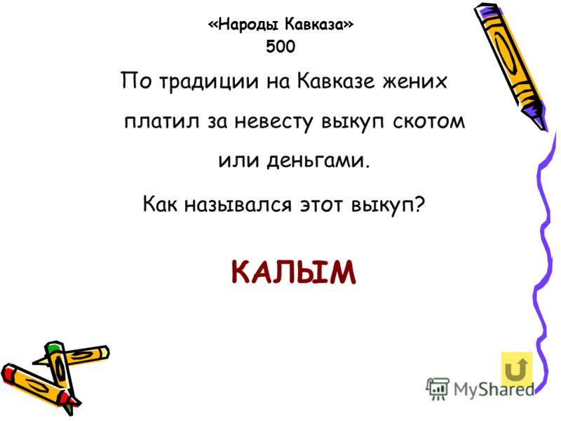 По традиции на Кавказе жених платил за невесту выкуп скотом или деньгами. Как назывался этот выкуп? «Народы Кавказа» 500 КАЛЫМ