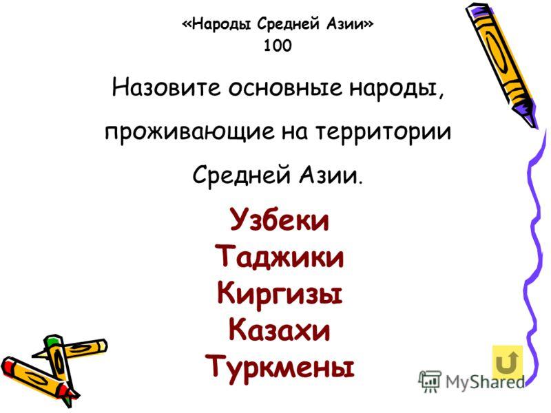 Назовите основные народы, проживающие на территории Средней Азии. «Народы Средней Азии» 100 Узбеки Таджики Киргизы Казахи Туркмены
