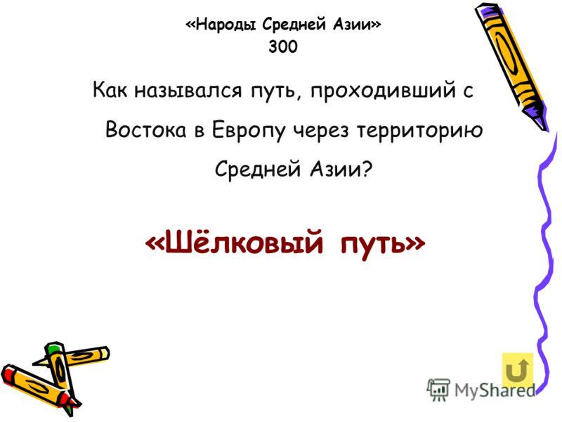 Как назывался путь, проходивший с Востока в Европу через территорию Средней Азии? «Народы Средней Азии» 300 «Шёлковый путь»