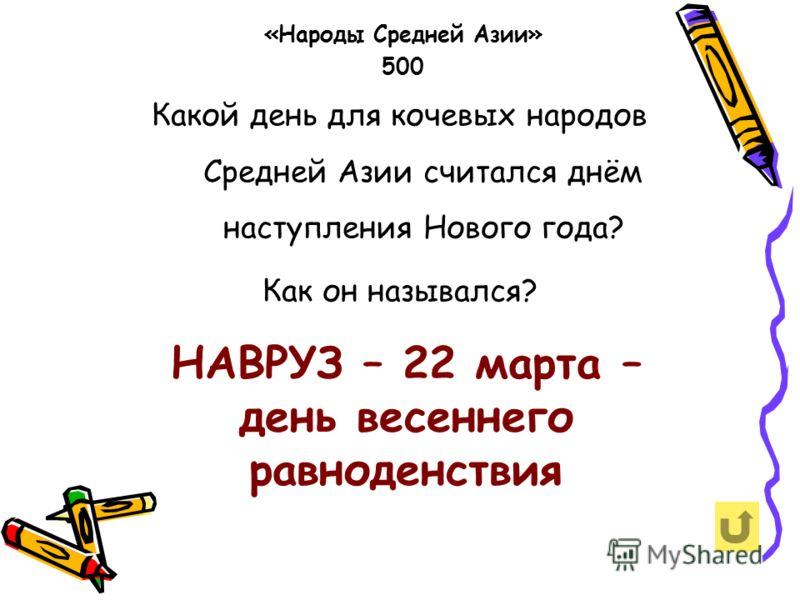Какой день для кочевых народов Средней Азии считался днём наступления Нового года? Как он назывался? «Народы Средней Азии» 500 НАВРУЗ – 22 марта – день весеннего равноденствия