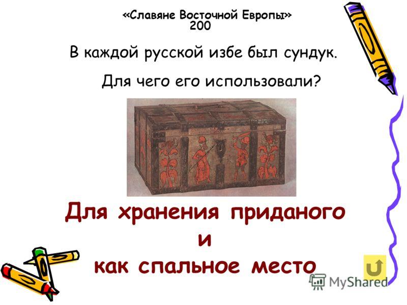 В каждой русской избе был сундук. Для чего его использовали? «Славяне Восточной Европы» 200 Для хранения приданого и как спальное место