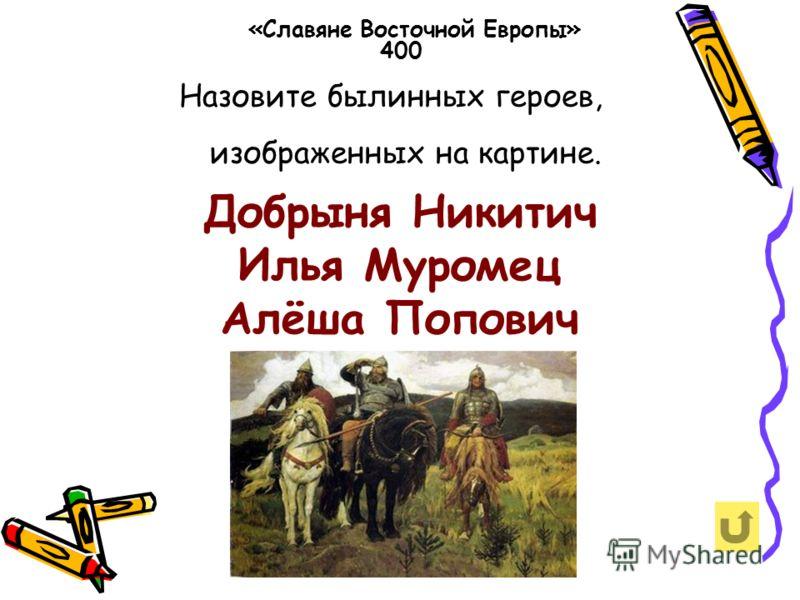 Назовите былинных героев, изображенных на картине. «Славяне Восточной Европы» 400 Добрыня Никитич Илья Муромец Алёша Попович