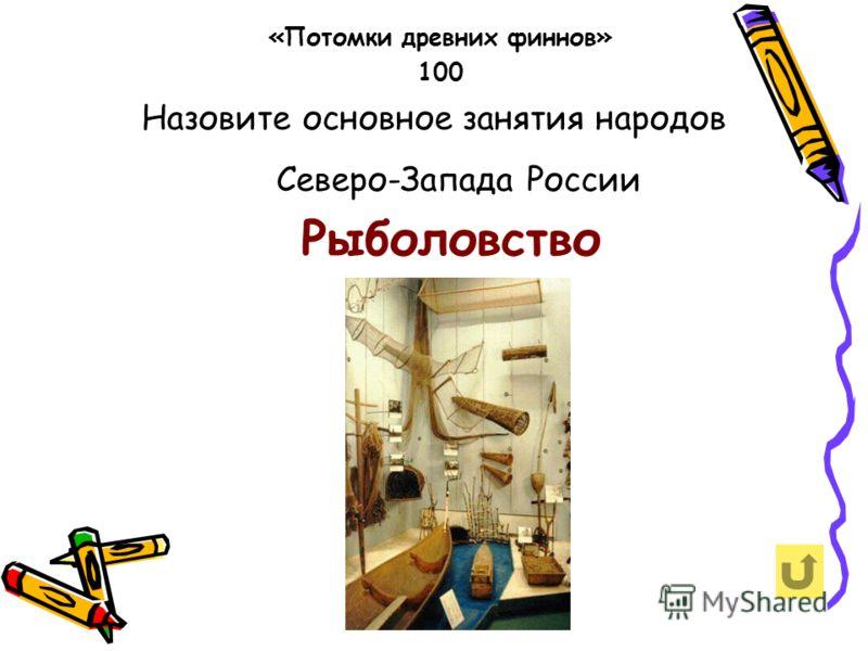 Назовите основное занятия народов Северо-Запада России «Потомки древних финнов» 100 Рыболовство