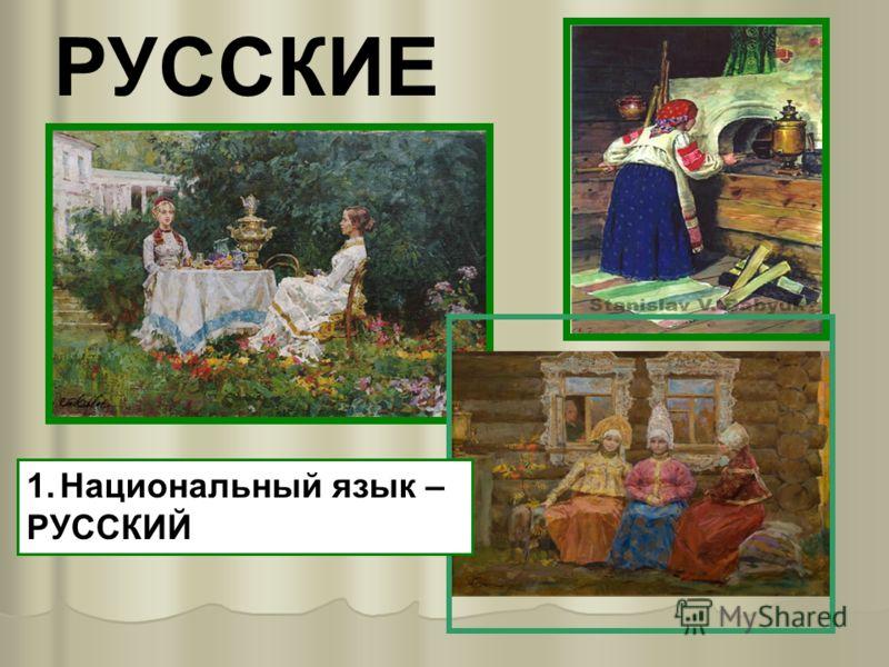 РУССКИЕ 1.Национальный язык – РУССКИЙ