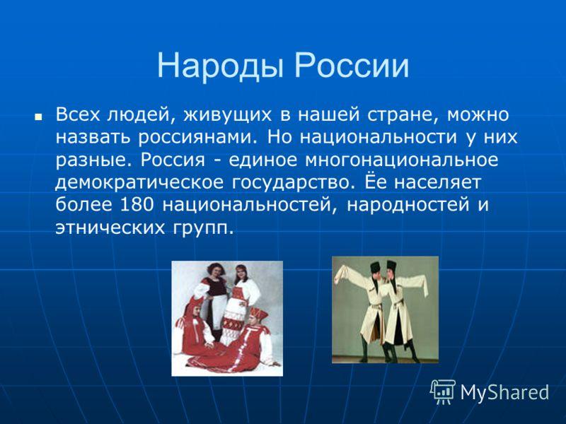 Народы России Всех людей, живущих в нашей стране, можно назвать россиянами. Но национальности у них разные. Россия - единое многонациональное демократическое государство. Ёе населяет более 180 национальностей, народностей и этнических групп.