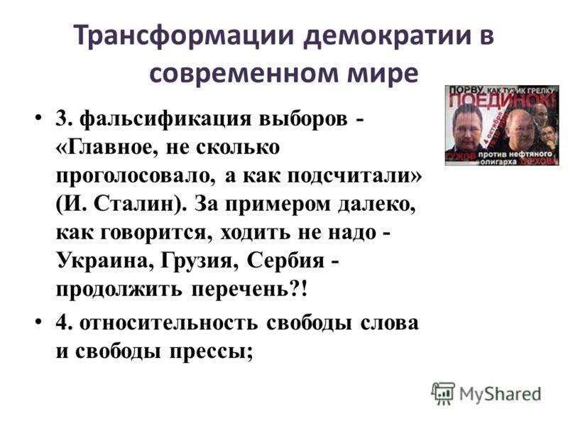 Трансформации демократии в современном мире 3. фальсификация выборов - «Главное, не сколько проголосовало, а как подсчитали» (И. Сталин). За примером далеко, как говорится, ходить не надо - Украина, Грузия, Сербия - продолжить перечень?! 4. относител