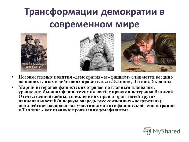 Трансформации демократии в современном мире Несовместимые понятия «демократия» и «фашизм» сливаются воедино на наших глазах в действиях правительств Эстонии, Латвии, Украины. Марши ветеранов фашистских отрядов по главным площадям, уравнение бывших фа