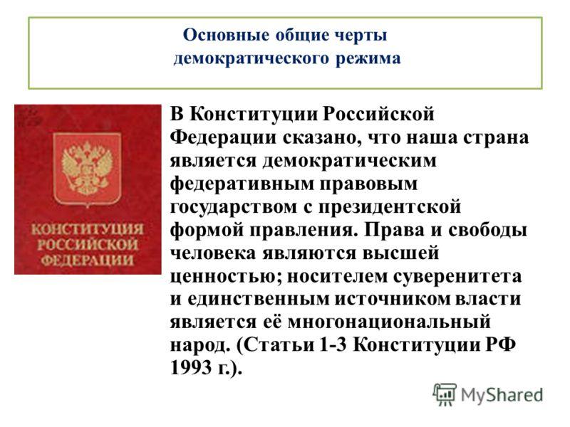 Основные общие черты демократического режима В Конституции Российской Федерации сказано, что наша страна является демократическим федеративным правовым государством с президентской формой правления. Права и свободы человека являются высшей ценностью;