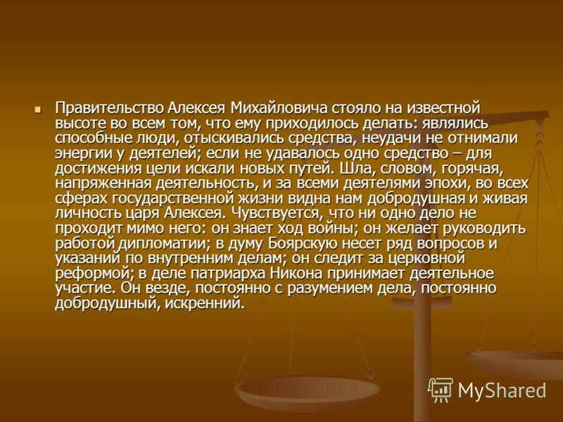 Правительство Алексея Михайловича стояло на известной высоте во всем том, что ему приходилось делать: являлись способные люди, отыскивались средства, неудачи не отнимали энергии у деятелей; если не удавалось одно средство – для достижения цели искали