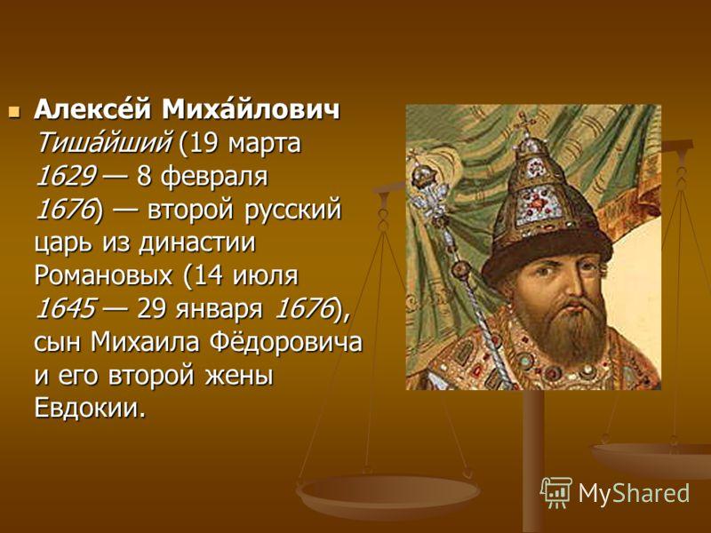 Алексе́й Миха́йлович Тиша́йший (19 марта 1629 8 февраля 1676) второй русский царь из династии Романовых (14 июля 1645 29 января 1676), сын Михаила Фёдоровича и его второй жены Евдокии. Алексе́й Миха́йлович Тиша́йший (19 марта 1629 8 февраля 1676) вто