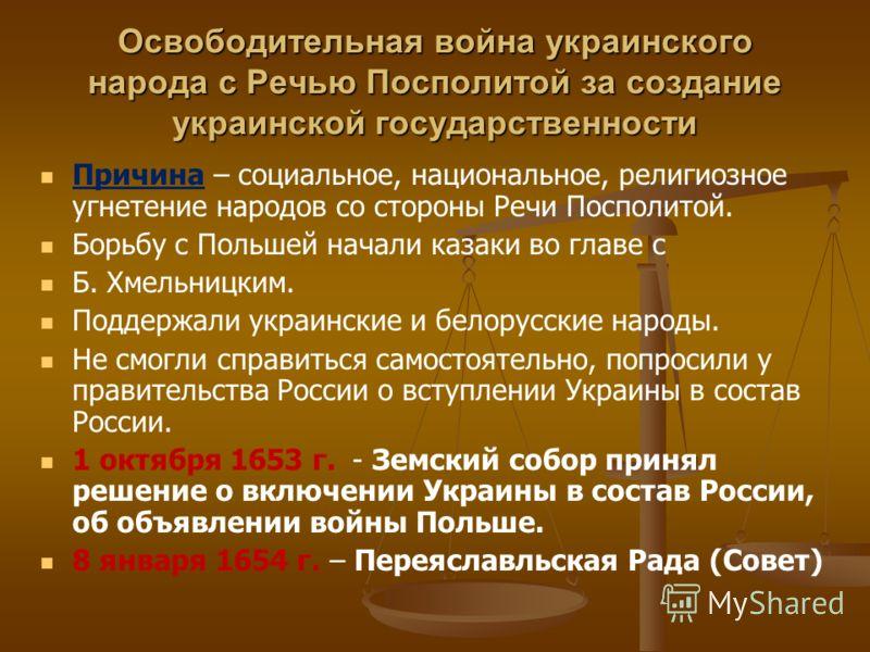 Освободительная война украинского народа с Речью Посполитой за создание украинской государственности Причина – социальное, национальное, религиозное угнетение народов со стороны Речи Посполитой. Борьбу с Польшей начали казаки во главе с Б. Хмельницки